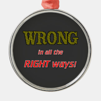 WRONG IN ALL THE RIGHT ROUND METAL CHRISTMAS ORNAMENT