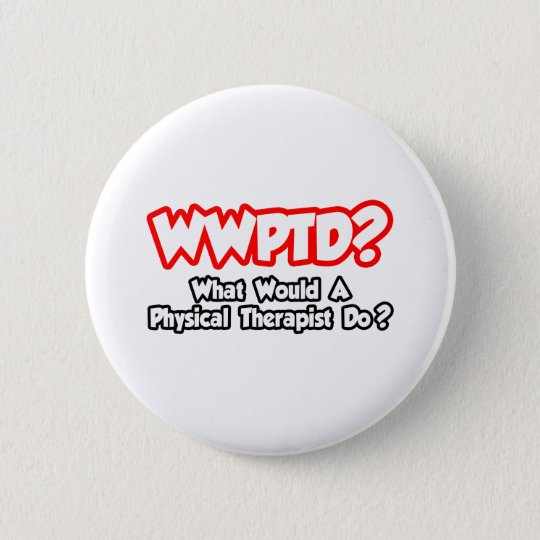 WWPTD...What Would a Physical Therapist Do? 6 Cm Round Badge