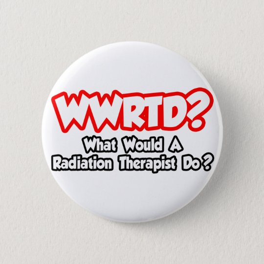 WWRTD...What Would a Radiation Therapist Do? 6 Cm Round Badge