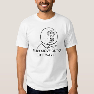 Y U NO MOVE OUT THE THE WAY T-Shirt
