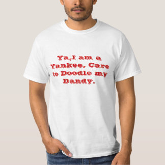 Ya,I am a Yankee, Care to Doodle my Dandy. T-Shirt