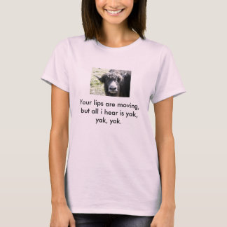 yak, Your lips are moving, but all i hear is ya... T-Shirt