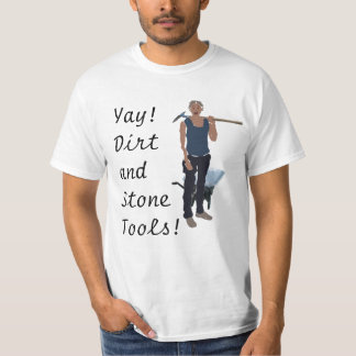 Yay! Dirt and Stone Tools! T-Shirt