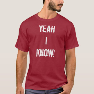 Yeah I Know T-Shirt
