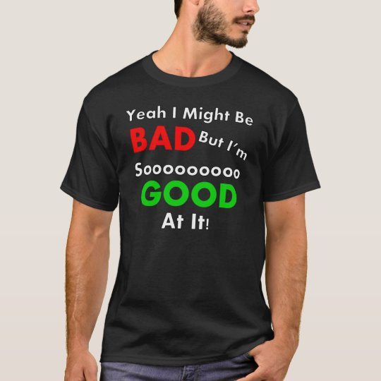 Yeah I Might Be Bad T Shirt
