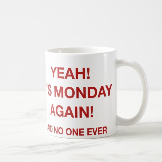 Yeah! It's Monday Again! Said No One Ever