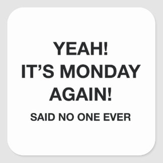 Yeah! It's Monday Again! Said No One Ever Square Sticker