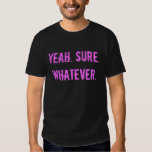 Yeah. Sure. Whatever. (offensive t shirt) Tee Shirt