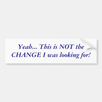 Yeah... This is NOT theCHANGE I was looking for! Bumper Sticker