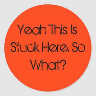 Yeah This Is Stuck Here. So What? Round Sticker