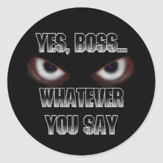 Yes Boss.....WHATEVER you say! Round Sticker