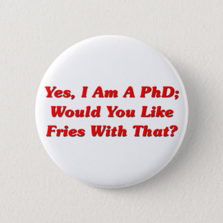 Yes, I Am A PhD Would You Like Fries With That? 6 Cm Round Badge