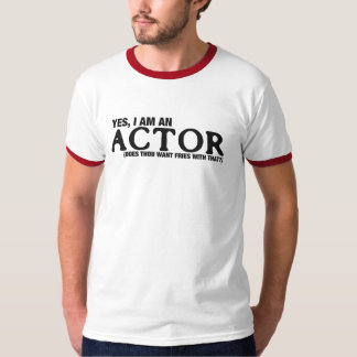 Yes, I am an actor... T-Shirt
