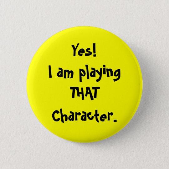 Yes!I am playingTHATCharacter. 6 Cm Round Badge