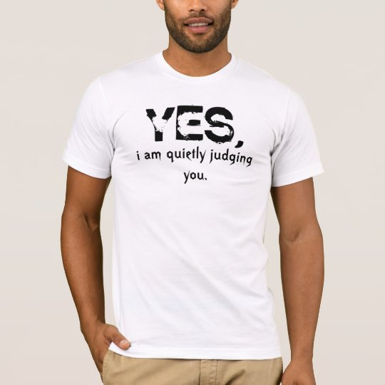 yes. i am quietly judging you. T-Shirt