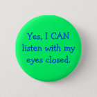 Yes, I CAN listen with my eyes closed. 6 Cm Round Badge