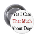 Yes I Care That Much About Dogs Buttons