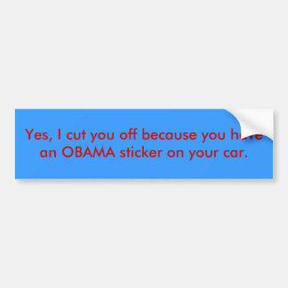 Yes, I cut you off because you have an OBAMA st... Bumper Sticker