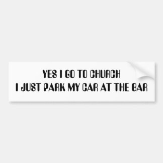 YES I GO TO CHURCH I JUST PARK MY CAR AT THE BAR BUMPER STICKER