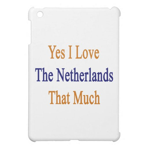Yes I Love The Netherlands That Much Case For The iPad Mini
