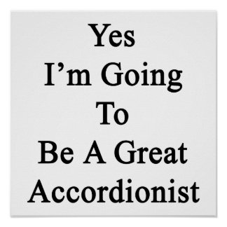 Yes I m Going To Be A Great Accordionist Posters