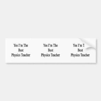 Yes I m The Best Physics Teacher Bumper Sticker