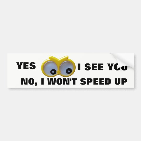 Yes I See You, no I Won't Speed Up Google Eyes Bumper Sticker