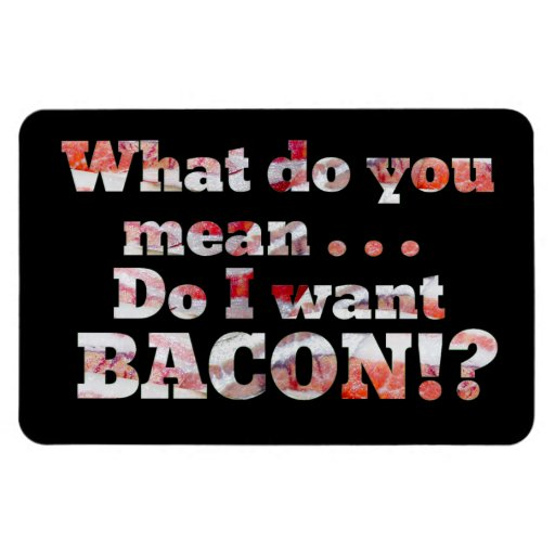 Yes, I Want Bacon! Rectangle Magnet