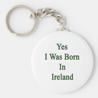 Yes I Was Born In Ireland Basic Round Button Key Ring