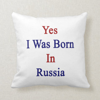 Yes I Was Born In Russia Cushion