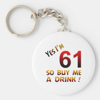Yes I'm 61 so buy me a drink ! Keychains