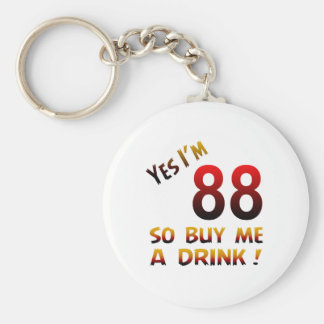 Yes I'm 88 so buy me a drink ! Keychains