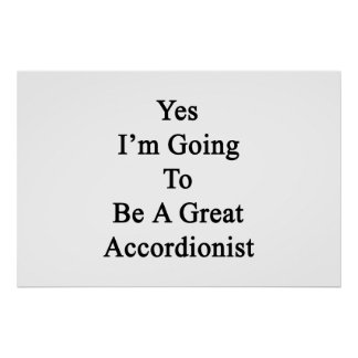 Yes I'm Going To Be A Great Accordionist Print