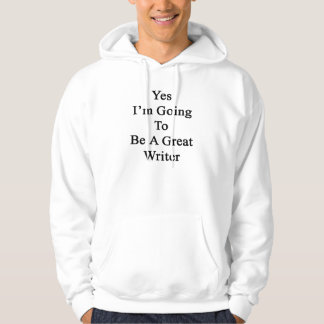 Yes I'm Going To Be A Great Writer Hoodie