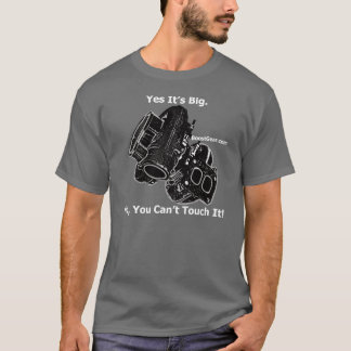 Yes It's Big.  No, You Can't Touch It! T-Shirt