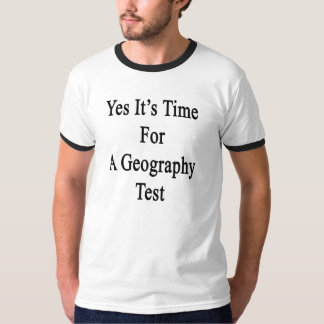 Yes It's Time For A Geography Test T-Shirt