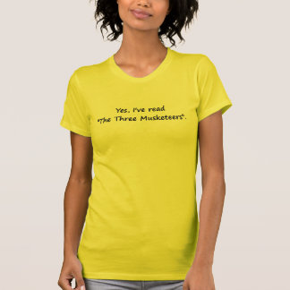 "Yes, I've read ""The Three Musketeers"". Tshirts"