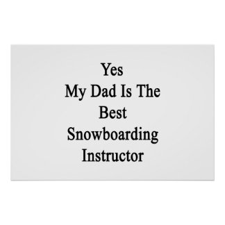 Yes My Dad Is The Best Snowboarding Instructor Poster