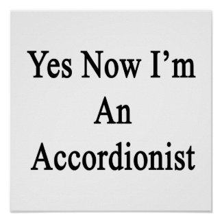 Yes Now I'm An Accordionist Posters
