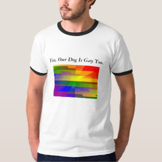 """Yes, Our Dog Is Gay Too."" Tee Shirts"