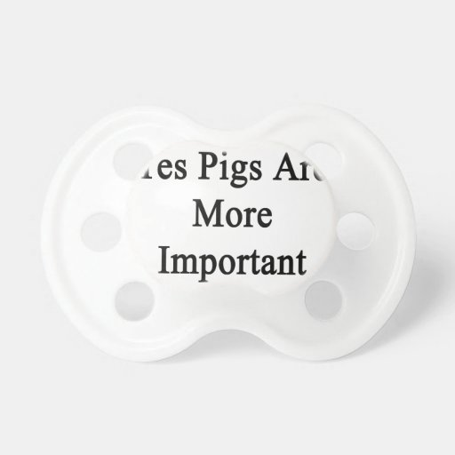 Yes Pigs Are More Important Pacifiers