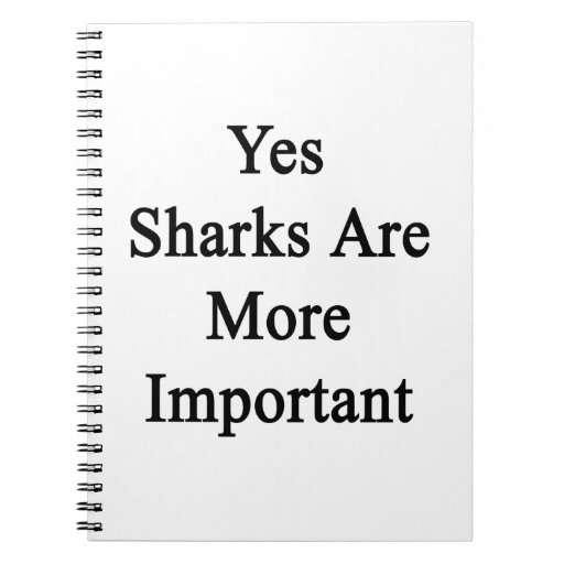 Yes Sharks Are More Important Spiral Notebooks