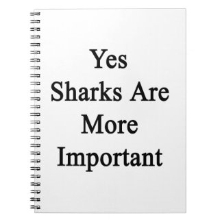 Yes Sharks Are More Important Spiral Note Books
