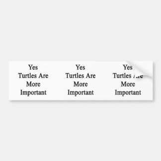 Yes Turtles Are More Important Bumper Stickers