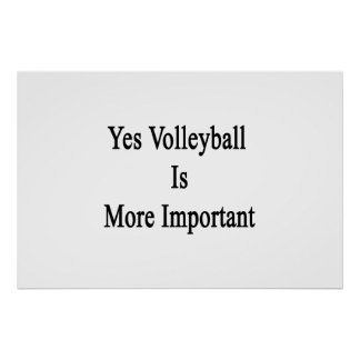 Yes Volleyball Is More Important Posters