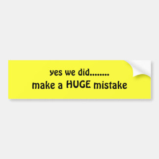yes we did........, make a           mistake, HUGE Car Bumper Sticker