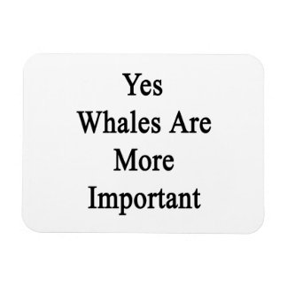 Yes Whales Are More Important Rectangular Magnet
