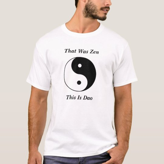 Yin__Yang, That Was Zen, This Is Dao T-Shirt