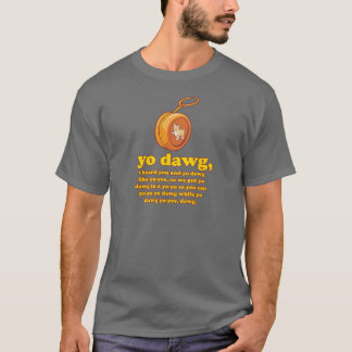 yo dawg, i heard you and yo dawg like yo-yos T-Shirt