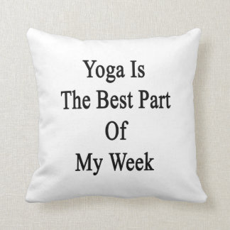 Yoga Is The Best Part Of My Week Cushion